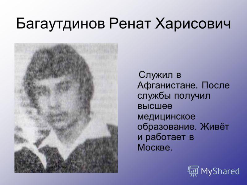 Багаутдинов Ренат Харисович Служил в Афганистане. После службы получил высшее медицинское образование. Живёт и работает в Москве.