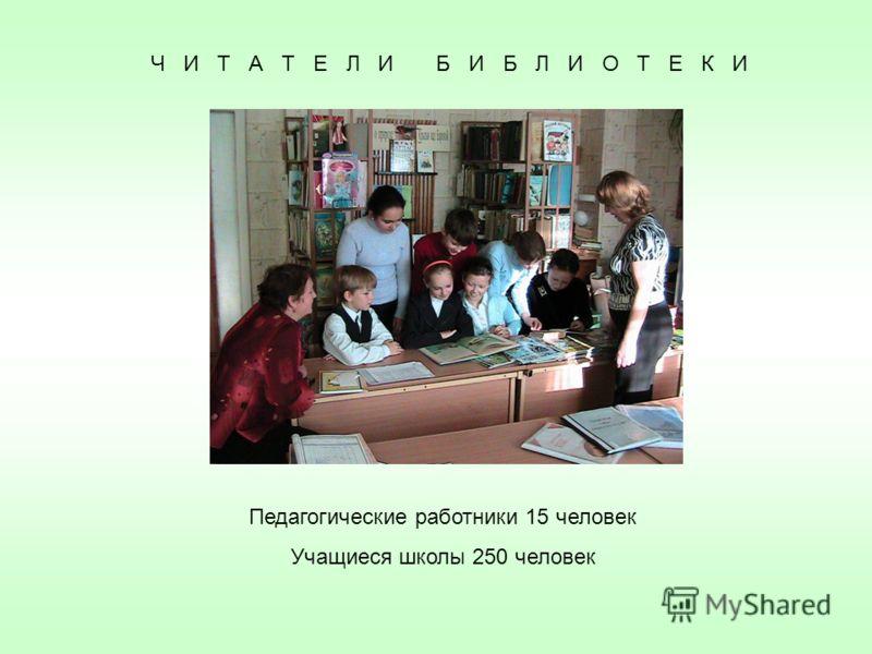 Ч И Т А Т Е Л И Б И Б Л И О Т Е К И Педагогические работники 15 человек Учащиеся школы 250 человек