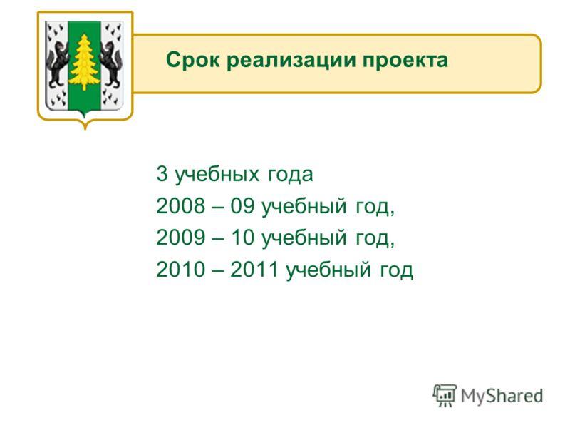 3 учебных года 2008 – 09 учебный год, 2009 – 10 учебный год, 2010 – 2011 учебный год Срок реализации проекта