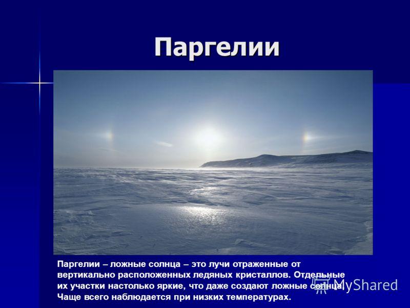 Паргелии Паргелии – ложные солнца – это лучи отраженные от вертикально расположенных ледяных кристаллов. Отдельные их участки настолько яркие, что даже создают ложные солнца. Чаще всего наблюдается при низких температурах.