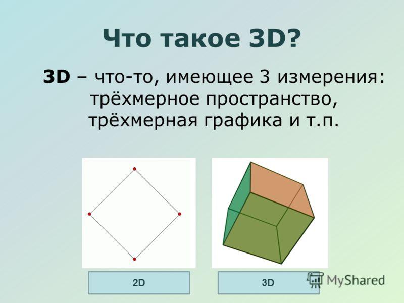 Что такое 3D? 3D – что-то, имеющее 3 измерения: трёхмерное пространство, трёхмерная графика и т.п. 2D2D3D