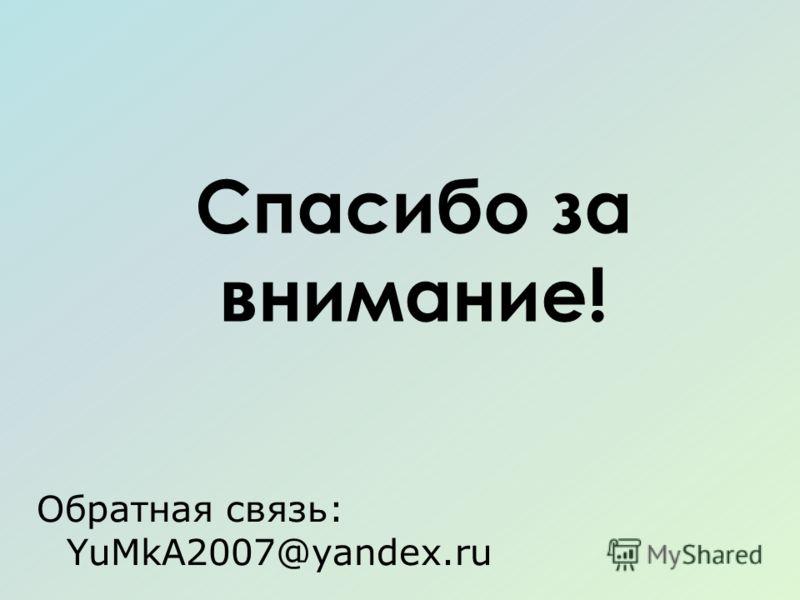 Спасибо за внимание! Обратная связь: YuMkA2007@yandex.ru