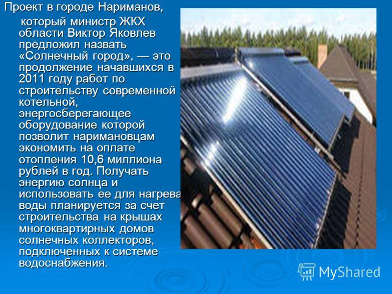 Проект в городе Нариманов, который министр ЖКХ области Виктор Яковлев предложил назвать «Солнечный город», это продолжение начавшихся в 2011 году работ по строительству современной котельной, энергосберегающее оборудование которой позволит наримановц