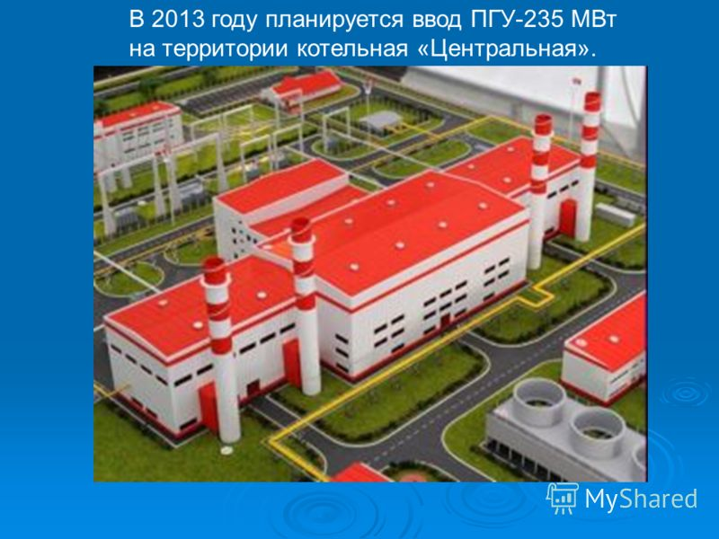 В 2013 году планируется ввод ПГУ-235 МВт на территории котельная «Центральная».