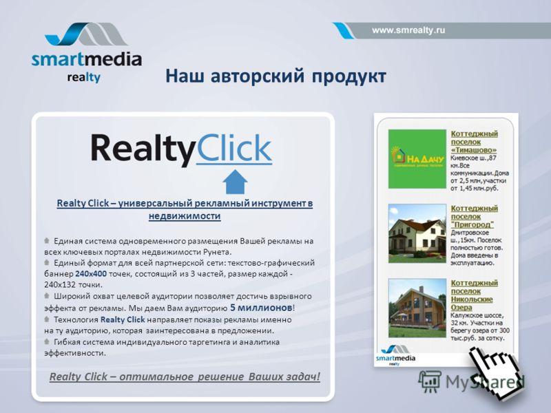 Наш авторский продукт Realty Click – универсальный рекламный инструмент в недвижимости Единая система одновременного размещения Вашей рекламы на всех ключевых порталах недвижимости Рунета. Единый формат для всей партнерской сети: текстово-графический
