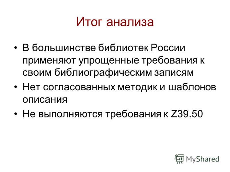 Итог анализа В большинстве библиотек России применяют упрощенные требования к своим библиографическим записям Нет согласованных методик и шаблонов описания Не выполняются требования к Z39.50