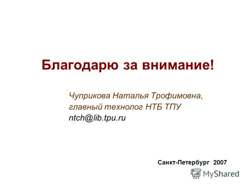 Благодарю за внимание! Чуприкова Наталья Трофимовна, главный технолог НТБ ТПУ ntch@lib.tpu.ru Санкт-Петербург 2007