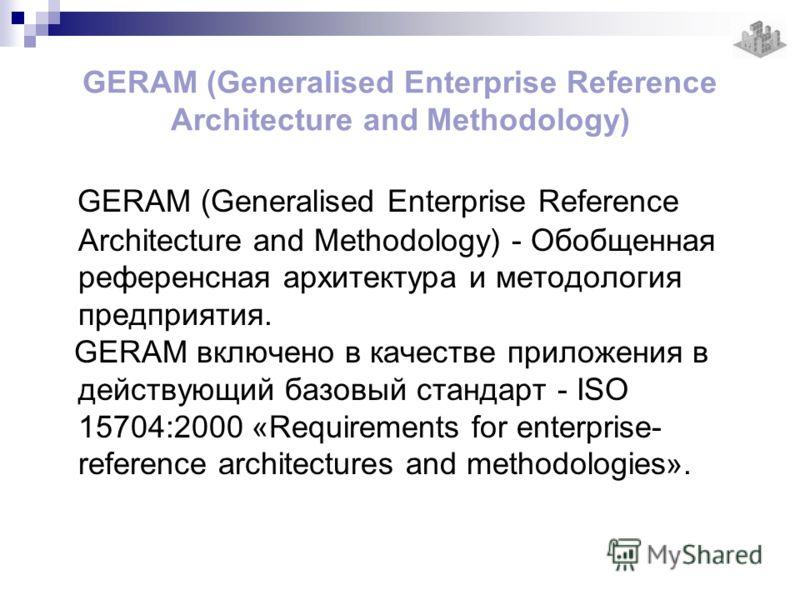 GERAM (Generalised Enterprise Reference Architecture and Methodology) GERAM (Generalised Enterprise Reference Architecture and Methodology) - Обобщенная референсная архитектура и методология предприятия. GERAM включено в качестве приложения в действу