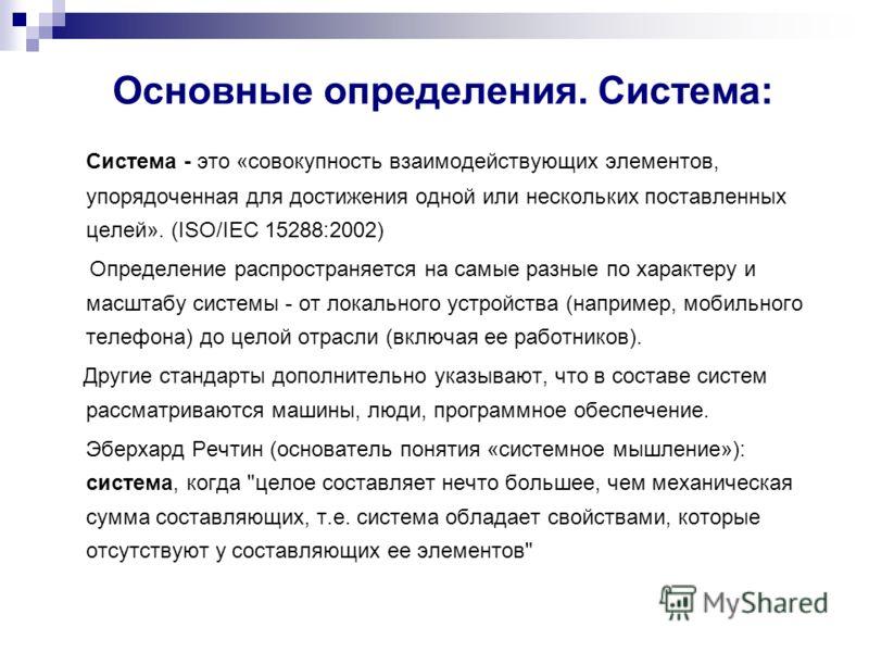 Основные определения. Система: Система - это «совокупность взаимодействующих элементов, упорядоченная для достижения одной или нескольких поставленных целей». (ISO/IEC 15288:2002) Определение распространяется на самые разные по характеру и масштабу с