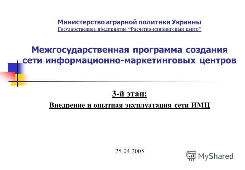 Министерство аграрной политики Украины Государственное предприятие Расчетно-клиринговый центр Межгосударственная программа создания сети информационно-маркетинговых центров 3-й этап: Внедрение и опытная эксплуатация сети ИМЦ 25.04.2005