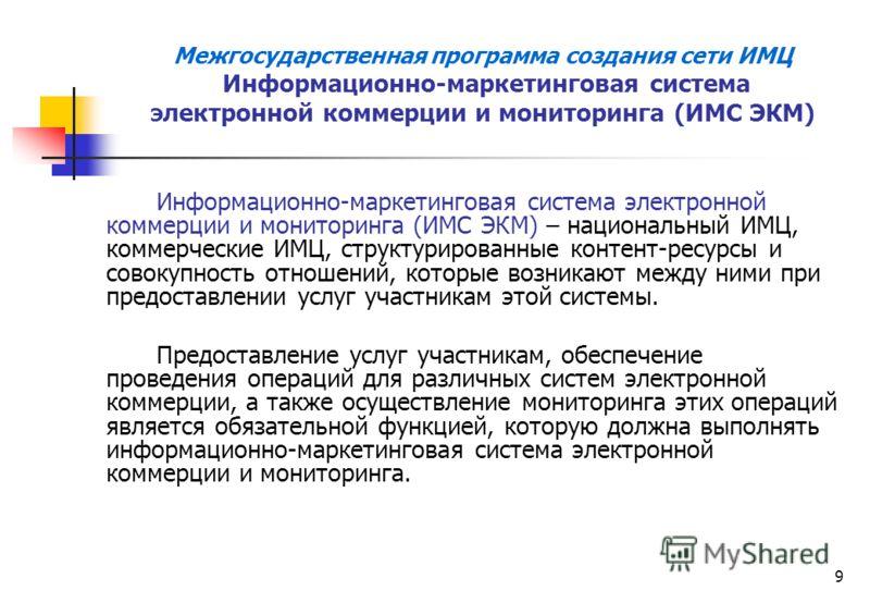 9 Межгосударственная программа создания сети ИМЦ Информационно-маркетинговая система электронной коммерции и мониторинга (ИМС ЭКМ) Информационно-маркетинговая система электронной коммерции и мониторинга (ИМС ЭКМ) – национальный ИМЦ, коммерческие ИМЦ,