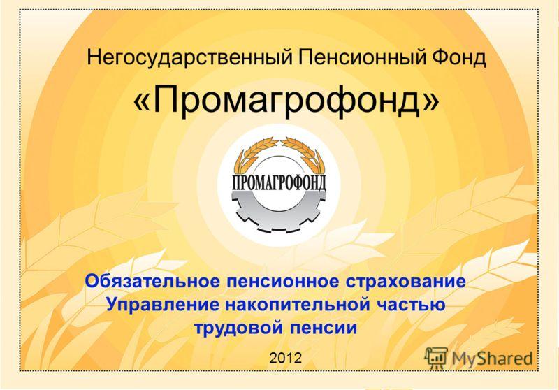 Негосударственный П енсионный Ф онд «Промагрофонд» 2012 Обязательное пенсионное страхование Управление накопительной частью трудовой пенсии