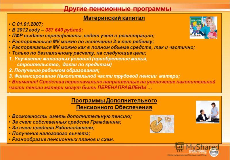 Другие пенсионные программы Материнский капитал С 01.01.2007; В 2012 году – 387 640 рублей; ПФР выдает сертификаты, ведет учет и регистрацию; Распоряжаться МК можно по истечении 3-х лет ребенку; Распоряжаться МК можно как в полном объеме средств, так