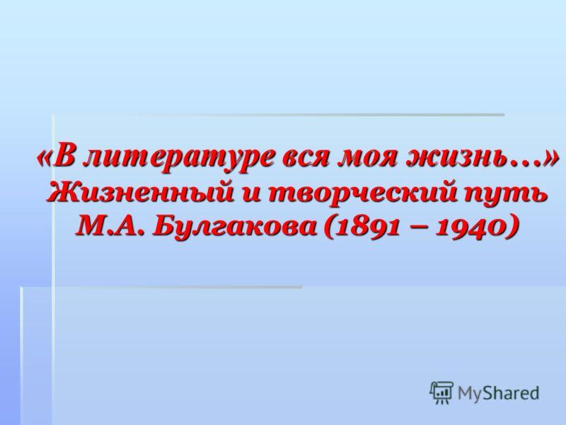 «В литературе вся моя жизнь…» Жизненный и творческий путь М.А. Булгакова (1891 – 1940)