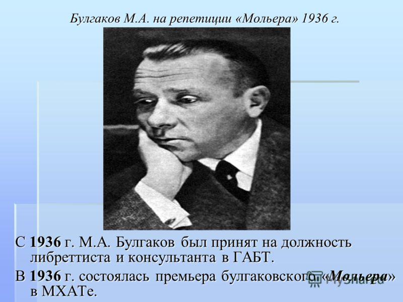 Булгаков М.А. на репетиции «Мольера» 1936 г. С 1936 г. М.А. Булгаков был принят на должность либреттиста и консультанта в ГАБТ. В 1936 г. состоялась премьера булгаковского «Мольера» в МХАТе.