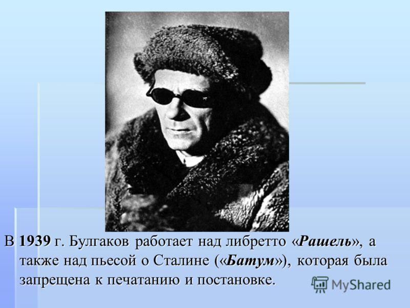 В 1939 г. Булгаков работает над либретто «Рашель», а также над пьесой о Сталине («Батум»), которая была запрещена к печатанию и постановке.