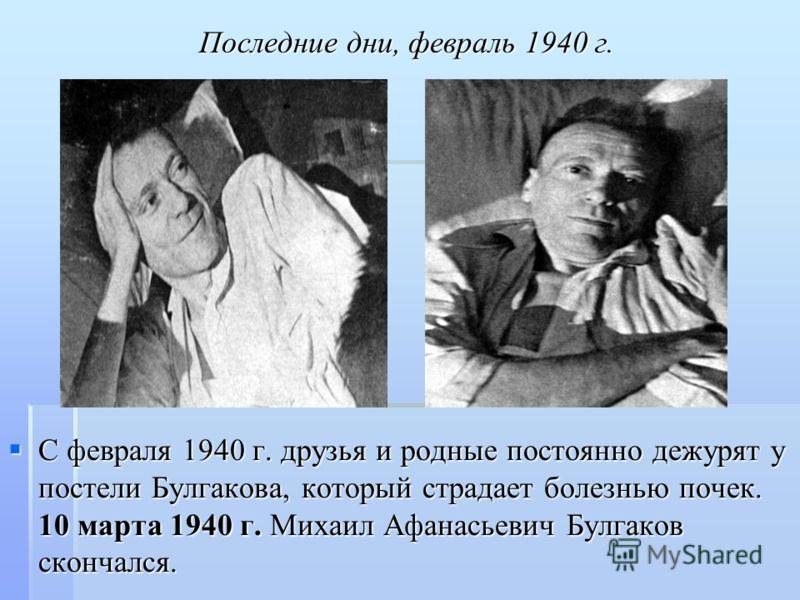 Последние дни, февраль 1940 г. С февраля 1940 г. друзья и родные постоянно дежурят у постели Булгакова, который страдает болезнью почек. 10 марта 1940 г. Михаил Афанасьевич Булгаков скончался. С февраля 1940 г. друзья и родные постоянно дежурят у пос