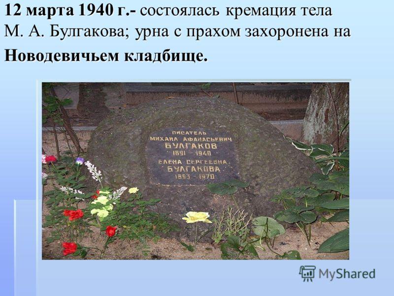 12 марта 1940 г.- состоялась кремация тела М. А. Булгакова; урна с прахом захоронена на Новодевичьем кладбище.