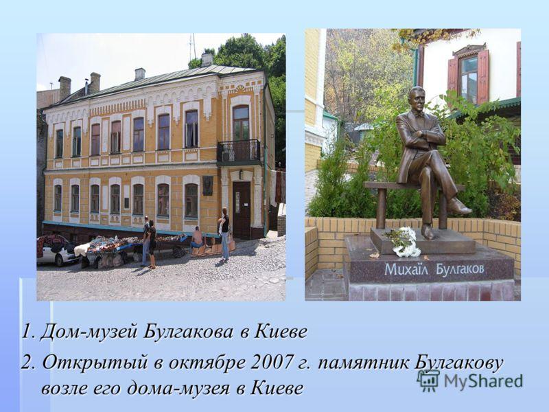 1. Дом-музей Булгакова в Киеве 2. Открытый в октябре 2007 г. памятник Булгакову возле его дома-музея в Киеве