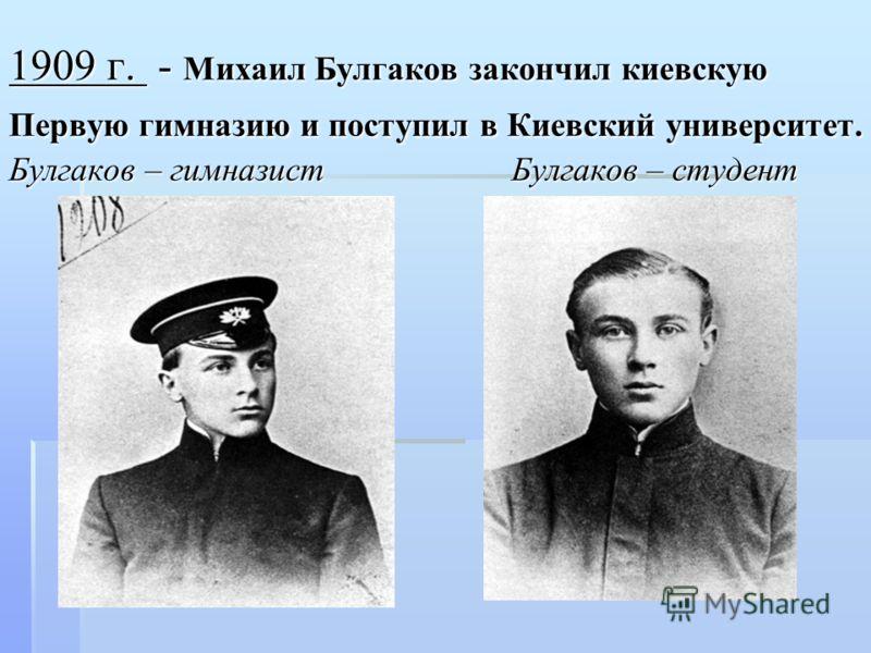 1909 г. - Михаил Булгаков закончил киевскую Первую гимназию и поступил в Киевский университет. Булгаков – гимназист Булгаков – студент