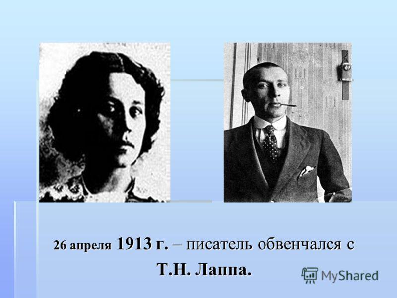 26 апреля 1913 г. – писатель обвенчался с Т.Н. Лаппа.