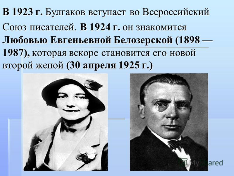 В 1923 г. Булгаков вступает во Всероссийский Союз писателей. В 1924 г. он знакомится Любовью Евгеньевной Белозерской (1898 1987), которая вскоре становится его новой второй женой (30 апреля 1925 г.)
