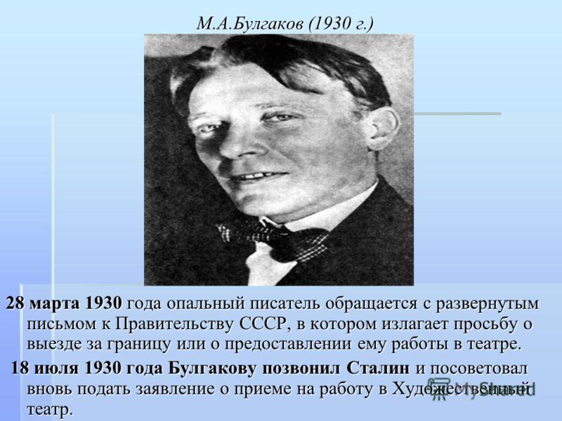 М.А.Булгаков (1930 г.) 28 марта 1930 года опальный писатель обращается с развернутым письмом к Правительству СССР, в котором излагает просьбу о выезде за границу или о предоставлении ему работы в театре. 18 июля 1930 года Булгакову позвонил Сталин и