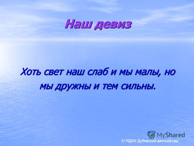 Наш девиз Хоть свет наш слаб и мы малы, но мы дружны и тем сильны. © МДОУ Дубовский детский сад