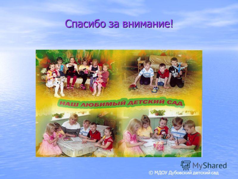 Спасибо за внимание! © МДОУ Дубовский детский сад