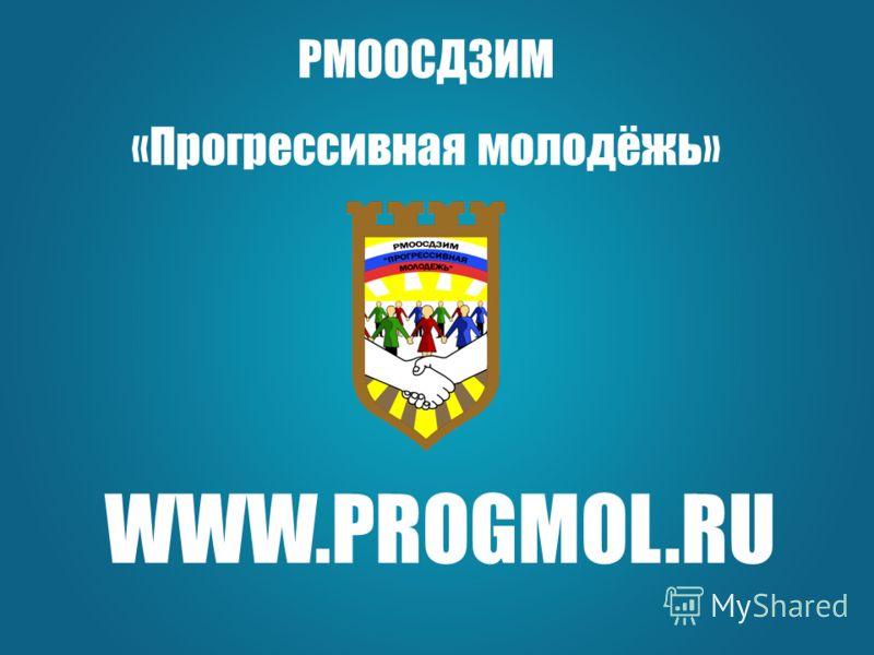 WWW.PROGMOL.RU РМООСДЗИМ «Прогрессивная молодёжь»