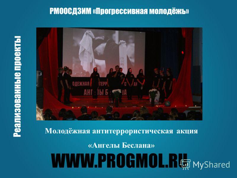 WWW.PROGMOL.RU РМООСДЗИМ «Прогрессивная молодёжь» Реализованные проекты Молодёжная антитеррористическая акция «Ангелы Беслана»