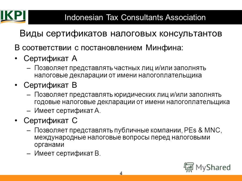 Indonesian Tax Consultants Association 4 Виды сертификатов налоговых консультантов В соответствии с постановлением Минфина: Сертификат A –Позволяет представлять частных лиц и/или заполнять налоговые декларации от имени налогоплательщика Сертификат B