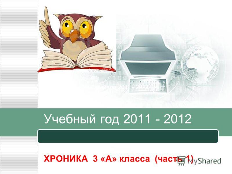 Учебный год 2011 - 2012 ХРОНИКА 3 «А» класса (часть 1) Учебный год 2011 - 2012