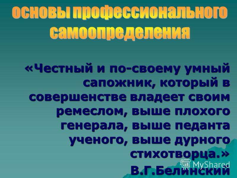 «Честный и по-своему умный сапожник, который в совершенстве владеет своим ремеслом, выше плохого генерала, выше педанта ученого, выше дурного стихотворца.» В.Г.Белинский