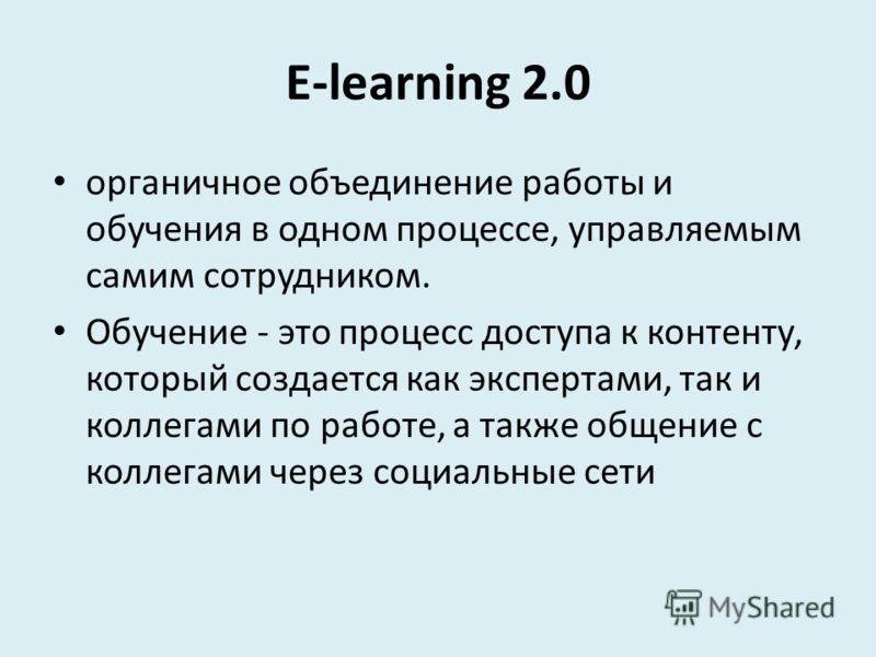 E-learning 2.0 органичное объединение работы и обучения в одном процессе, управляемым самим сотрудником. Обучение - это процесс доступа к контенту, который создается как экспертами, так и коллегами по работе, а также общение с коллегами через социаль