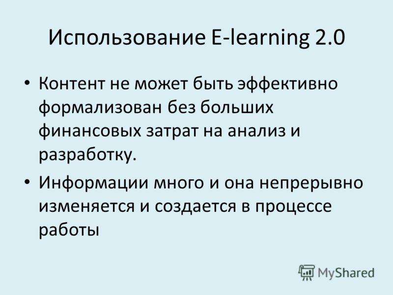 Использование E-learning 2.0 Контент не может быть эффективно формализован без больших финансовых затрат на анализ и разработку. Информации много и она непрерывно изменяется и создается в процессе работы