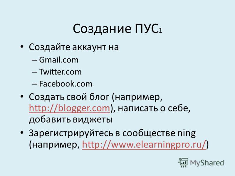 Создание ПУС 1 Создайте аккаунт на – Gmail.com – Twitter.com – Facebook.com Создать свой блог (например, http://blogger.com), написать о себе, добавить виджеты Зарегистрируйтесь в сообществе ning (например, http://www.elearningpro.ru/)