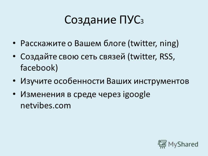 Создание ПУС 3 Расскажите о Вашем блоге (twitter, ning) Создайте свою сеть связей (twitter, RSS, facebook) Изучите особенности Ваших инструментов Изменения в среде через igoogle netvibes.com