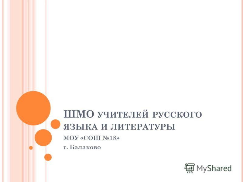 ШМО УЧИТЕЛЕЙ РУССКОГО ЯЗЫКА И ЛИТЕРАТУРЫ МОУ «СОШ 18» г. Балаково