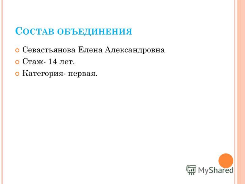 С ОСТАВ ОБЪЕДИНЕНИЯ Севастьянова Елена Александровна Стаж- 14 лет. Категория- первая.