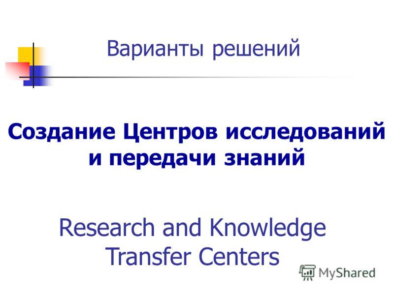 Варианты решений Создание Центров исследований и передачи знаний Research and Knowledge Transfer Centers