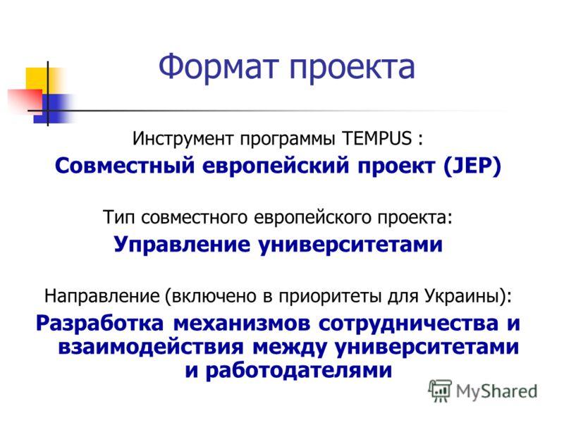 Инструмент программы TEMPUS : Совместный европейский проект (JEP) Тип совместного европейского проекта: Управление университетами Направление (включено в приоритеты для Украины): Разработка механизмов сотрудничества и взаимодействия между университет