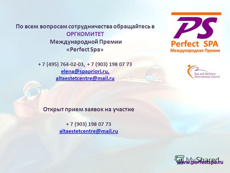 По всем вопросам сотрудничества обращайтесь в ОРГКОМИТЕТ Международной Премии «Perfect Spa» + 7 (495) 764-02-03, + 7 (903) 198 07 73 elena@spapriori.ru, altaestetcentre@mail.ru elena@spapriori.ru, altaestetcentre@mail.ru Открыт прием заявок на участи
