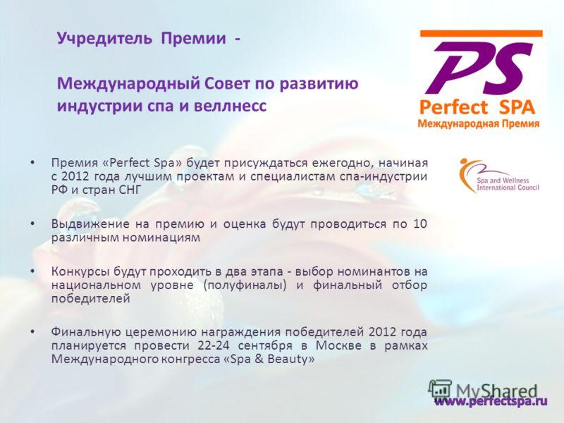 Учредитель Премии - Международный Совет по развитию индустрии спа и веллнесс Премия «Perfect Spa» будет присуждаться ежегодно, начиная с 2012 года лучшим проектам и специалистам спа-индустрии РФ и стран СНГ Выдвижение на премию и оценка будут проводи