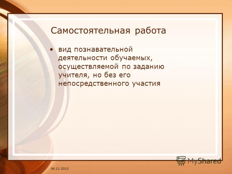 Самостоятельная работа вид познавательной деятельности обучаемых, осуществляемой по заданию учителя, но без его непосредственного участия 06.11.2012