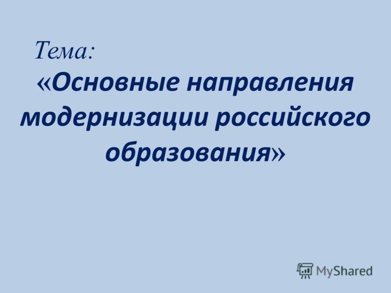Тема: « Основные направления модернизации российского образования »