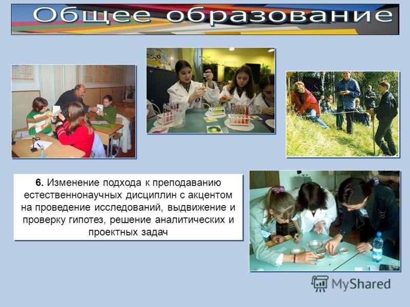 6. Изменение подхода к преподаванию естественнонаучных дисциплин с акцентом на проведение исследований, выдвижение и проверку гипотез, решение аналитических и проектных задач