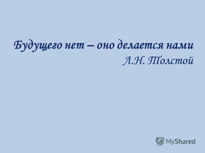 Будущего нет – оно делается нами Л.Н. Толстой