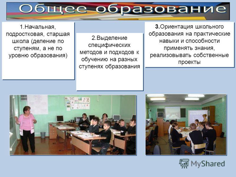 1.Начальная, подростковая, старшая школа (деление по ступеням, а не по уровню образования) 2.Выделение специфических методов и подходов к обучению на разных ступенях образования 3.Ориентация школьного образования на практические навыки и способности