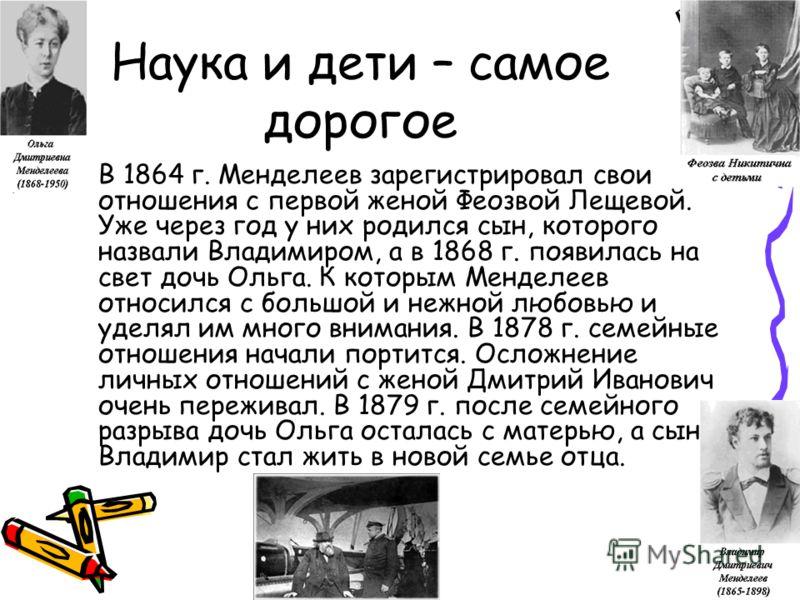 Наука и дети – самое дорогое В 1864 г. Менделеев зарегистрировал свои отношения с первой женой Феозвой Лещевой. Уже через год у них родился сын, которого назвали Владимиром, а в 1868 г. появилась на свет дочь Ольга. К которым Менделеев относился с бо